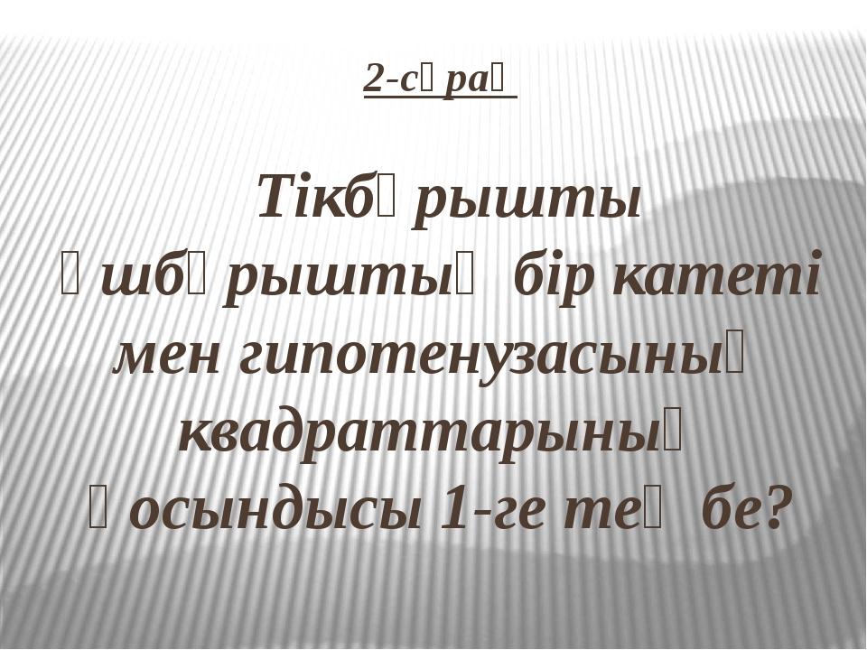 2-сұрақ Тікбұрышты үшбұрыштың бір катеті мен гипотенузасының квадраттарының қ...