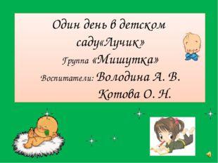 Один день в детском саду«Лучик» Группа «Мишутка» Воспитатели: Володина А. В.