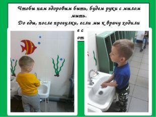 Чтобы нам здоровым быть, будем руки с мылом мыть. До еды, после прогулки, есл