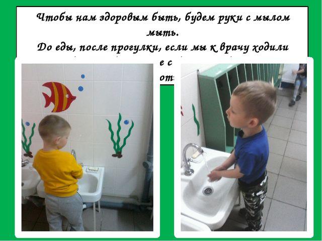 Чтобы нам здоровым быть, будем руки с мылом мыть. До еды, после прогулки, есл...