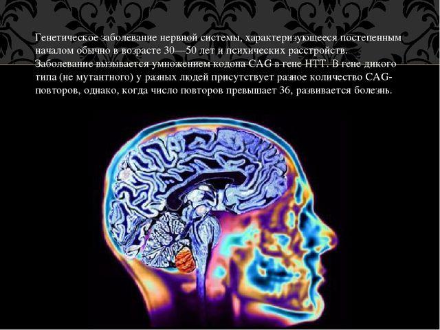 Генетическое заболевание нервной системы, характеризующееся постепенным начал...
