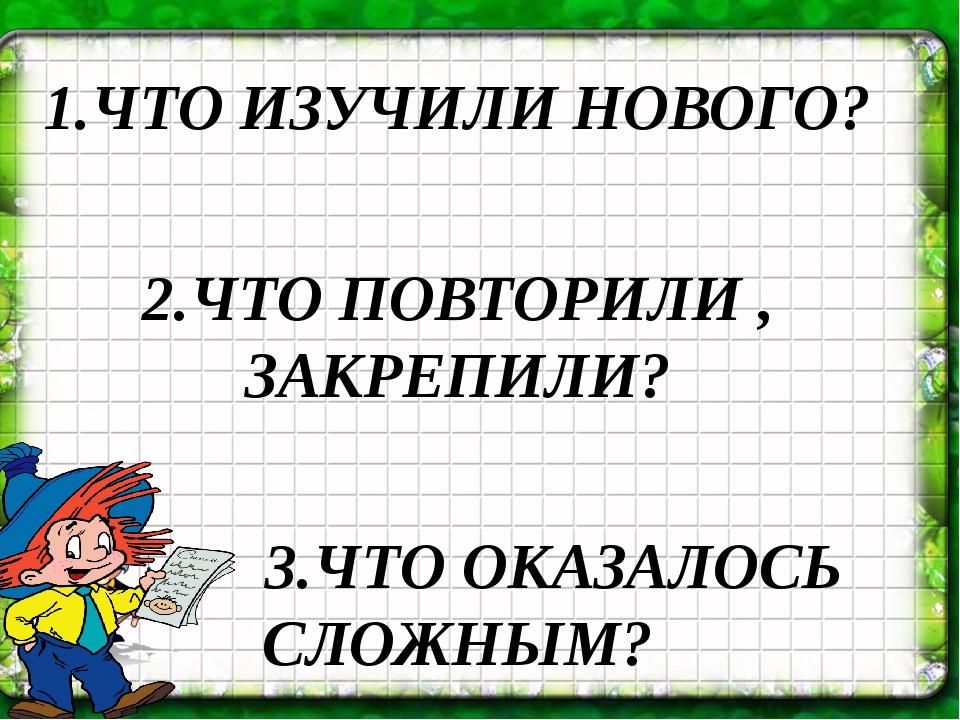 1.ЧТО ИЗУЧИЛИ НОВОГО? 2.ЧТО ПОВТОРИЛИ , ЗАКРЕПИЛИ? 3.ЧТО ОКАЗАЛОСЬ СЛОЖНЫМ?