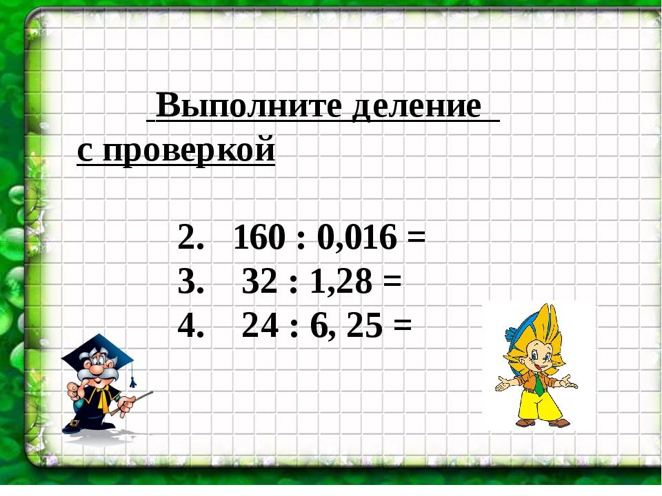 Выполните деление с проверкой 2. 160 : 0,016 = 3. 32 : 1,28 = 4. 24 : 6, 25 =