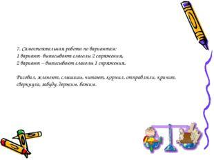 7. Самостоятельная работа по вариантам: 1 вариант- выписывают глаголы 2 спряж
