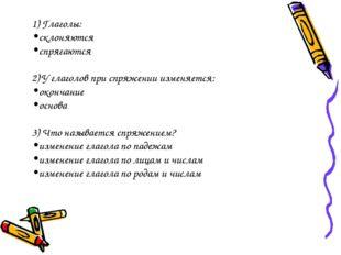 1) Глаголы: склоняются спрягаются 2) У глаголов при спряжении изменяется: око