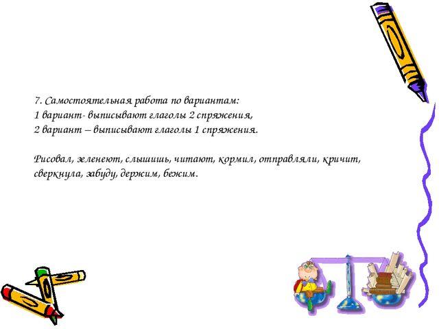 7. Самостоятельная работа по вариантам: 1 вариант- выписывают глаголы 2 спряж...