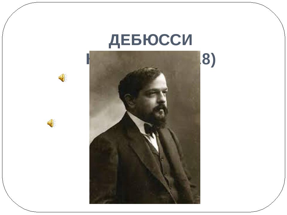 ДЕБЮССИ Клод (1862-1918)