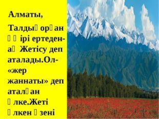 Алматы, Талдықорған өңірі ертеден-ақ Жетісу деп аталады.Ол- «жер жаннаты» де