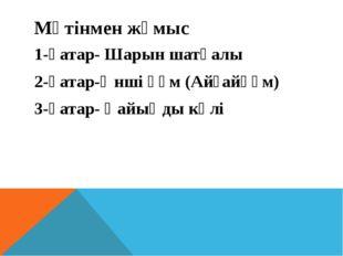 Мәтінмен жұмыс 1-қатар- Шарын шатқалы 2-қатар-Әнші құм (Айғайқұм) 3-қатар- Қа