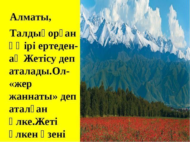 Алматы, Талдықорған өңірі ертеден-ақ Жетісу деп аталады.Ол- «жер жаннаты» де...