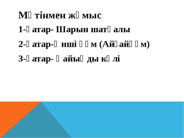 Мәтінмен жұмыс 1-қатар- Шарын шатқалы 2-қатар-Әнші құм (Айғайқұм) 3-қатар- Қа...