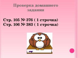 Проверка домашнего задания Стр. 105 № 376 ( 1 строчка) Стр. 106 № 383 ( 1 стр