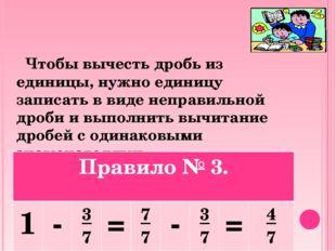 Чтобы вычесть дробь из единицы, нужно единицу записать в виде неправильной д