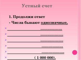 Устный счет 1. Продолжи ответ - Числа бывают однозначные, ……………… ………………. …………