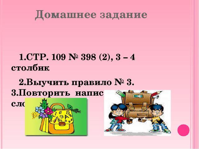 Домашнее задание 1.СТР. 109 № 398 (2), 3 – 4 столбик 2.Выучить правило № 3. 3...