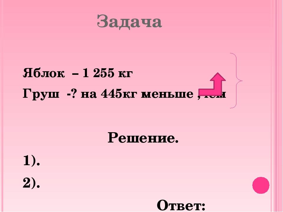 Задача Яблок – 1 255 кг Груш -? на 445кг меньше ,чем Решение. 1). 2). Ответ: