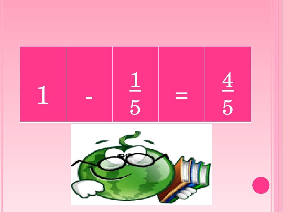 1 - 1 5 = 4 5