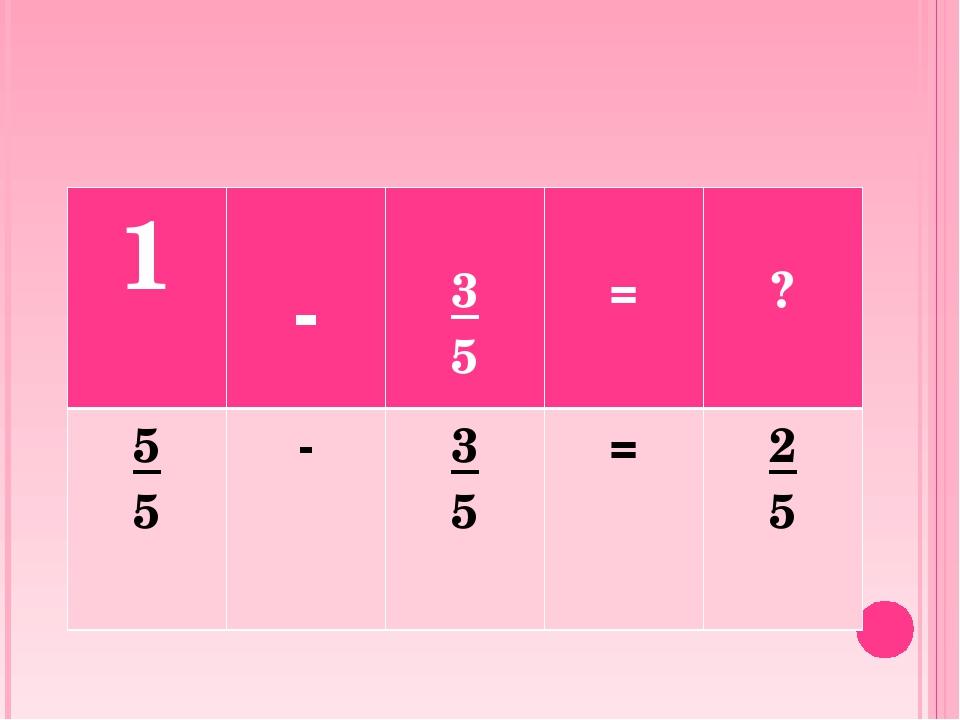 1 - 3 5 = ? 5 5 - 3 5 = 2 5