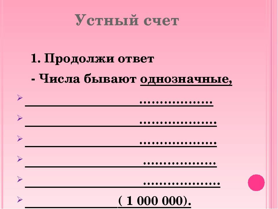 Устный счет 1. Продолжи ответ - Числа бывают однозначные, ……………… ………………. …………...