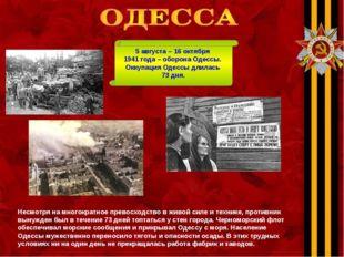 5 августа – 16 октября 1941 года – оборона Одессы. Оккупация Одессы длилась 7