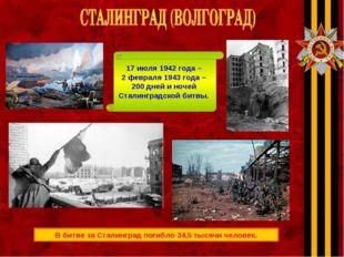 В битве за Сталинград погибло 34,5 тысячи человек. 17 июля 1942 года – 2 февр
