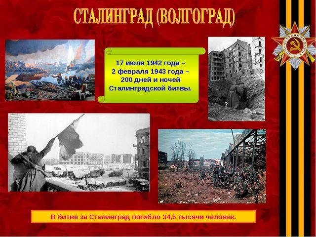 В битве за Сталинград погибло 34,5 тысячи человек. 17 июля 1942 года – 2 февр...