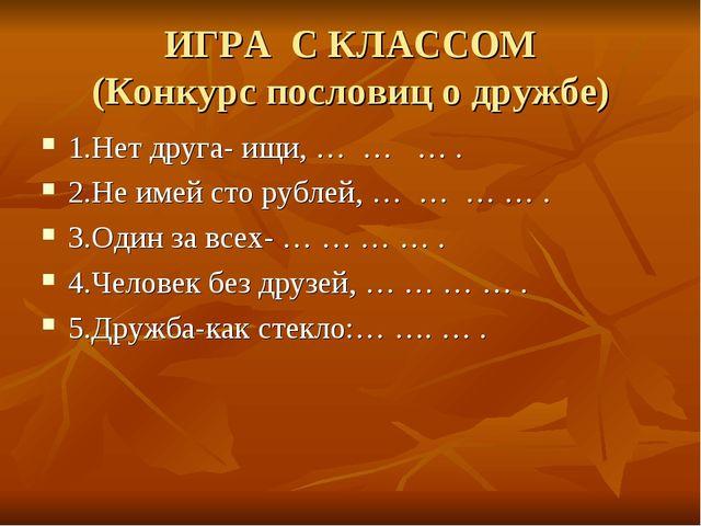ИГРА С КЛАССОМ (Конкурс пословиц о дружбе) 1.Нет друга- ищи, … … … . 2.Не име...