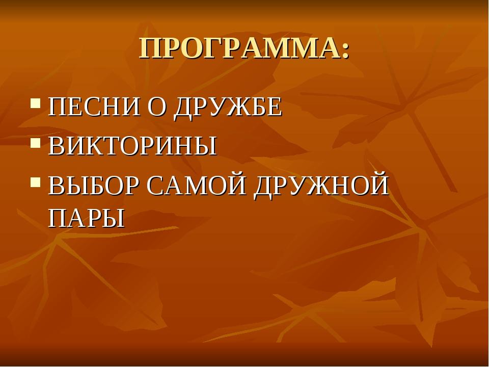 ПРОГРАММА: ПЕСНИ О ДРУЖБЕ ВИКТОРИНЫ ВЫБОР САМОЙ ДРУЖНОЙ ПАРЫ