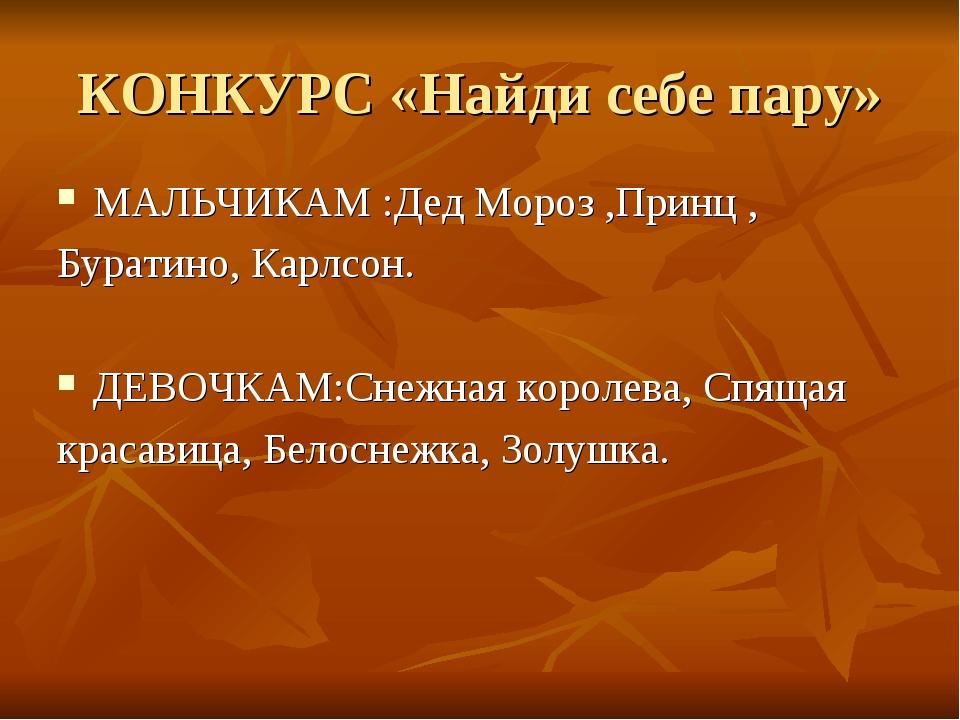 КОНКУРС «Найди себе пару» МАЛЬЧИКАМ :Дед Мороз ,Принц , Буратино, Карлсон. ДЕ...