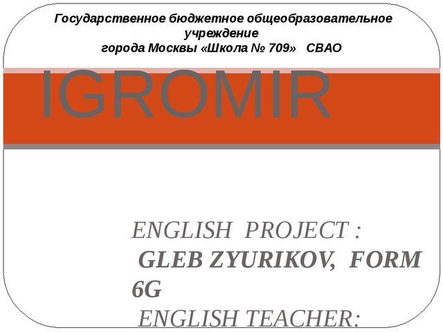 ENGLISH PROJECT : GLEB ZYURIKOV, FORM 6G ENGLISH TEACHER: SHKITINA L.V. Mosco...