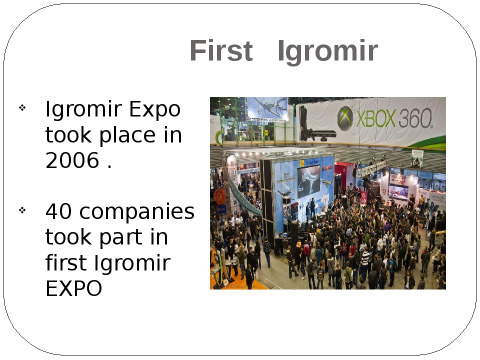 First Igromir Igromir Expo took place in 2006 . 40 companies took part in fi...