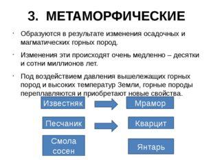 3. МЕТАМОРФИЧЕСКИЕ Образуются в результате изменения осадочных и магматически