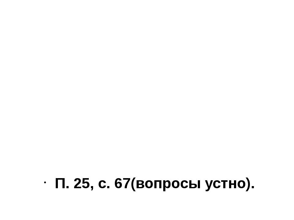 П. 25, с. 67(вопросы устно).
