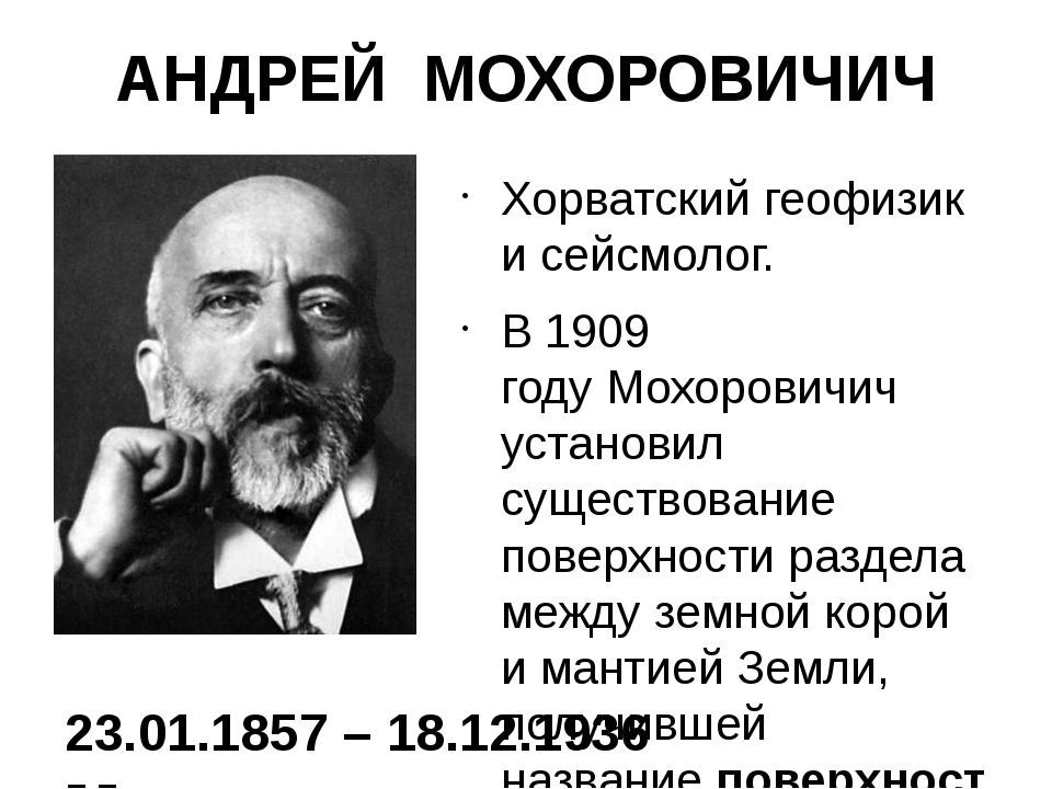 АНДРЕЙ МОХОРОВИЧИЧ Хорватский геофизик и сейсмолог. В1909 годуМохоровичич у...