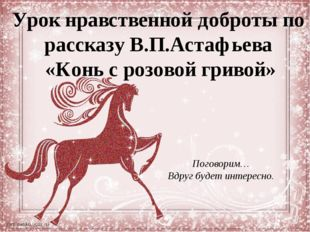 Урок нравственной доброты по рассказу В.П.Астафьева «Конь с розовой гривой» П