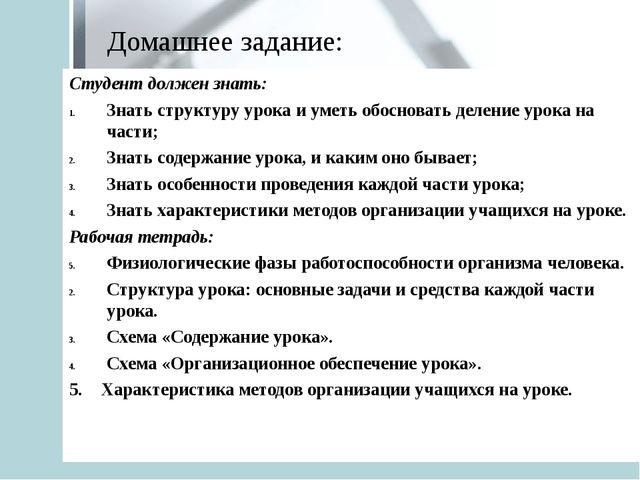 Домашнее задание: Студент должен знать: Знать структуру урока и уметь обоснов...