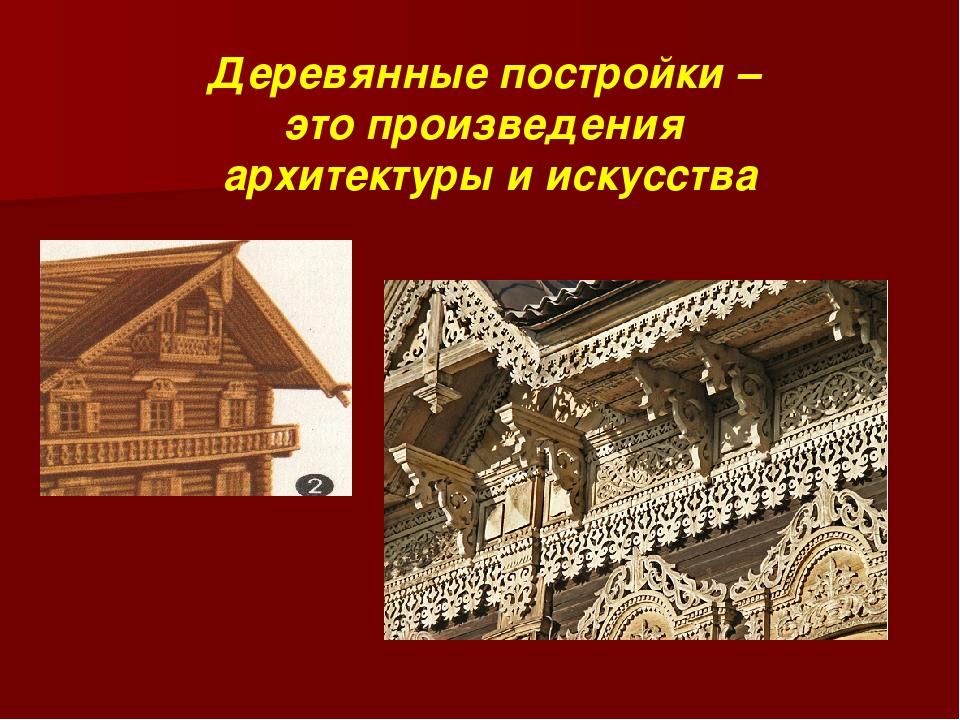 Деревянные постройки – это произведения архитектуры и искусства