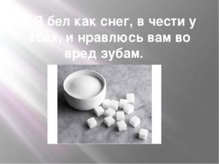 5. Я бел как снег, в чести у всех, и нравлюсь вам во вред зубам.