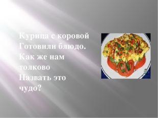 Курица с коровой Готовили блюдо. Как же нам толково Назвать это чудо?