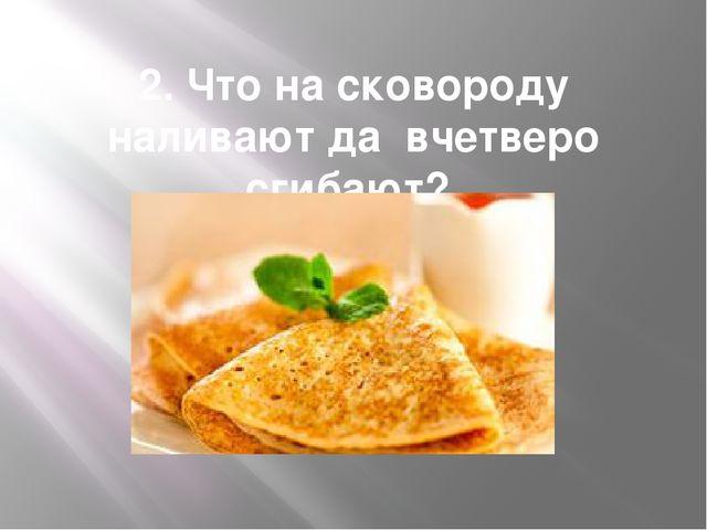 2. Что на сковороду наливают да вчетверо сгибают?
