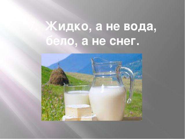 7. Жидко, а не вода, бело, а не снег.