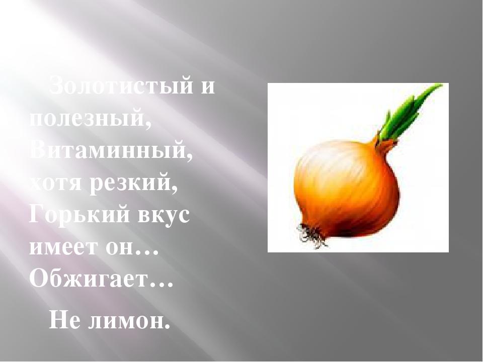 Золотистый и полезный, Витаминный, хотя резкий, Горький вкус имеет он… Обжиг...