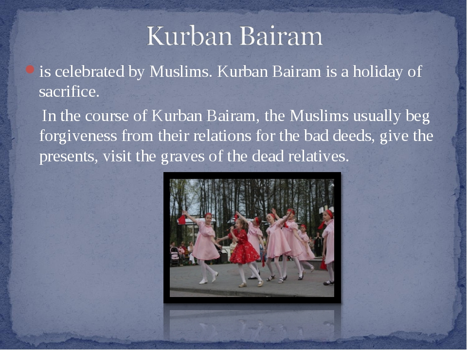 is celebrated by Muslims. Kurban Bairam is a holiday of sacrifice. In the cou...