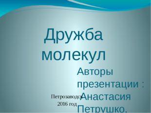 Дружба молекул Авторы презентации : Анастасия Петрушко, Александра Александро