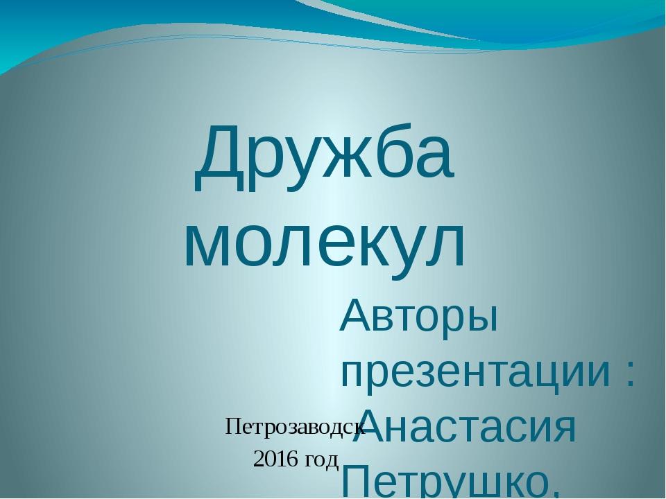 Дружба молекул Авторы презентации : Анастасия Петрушко, Александра Александро...