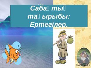 Сабақтың тақырыбы: Ертегілер.