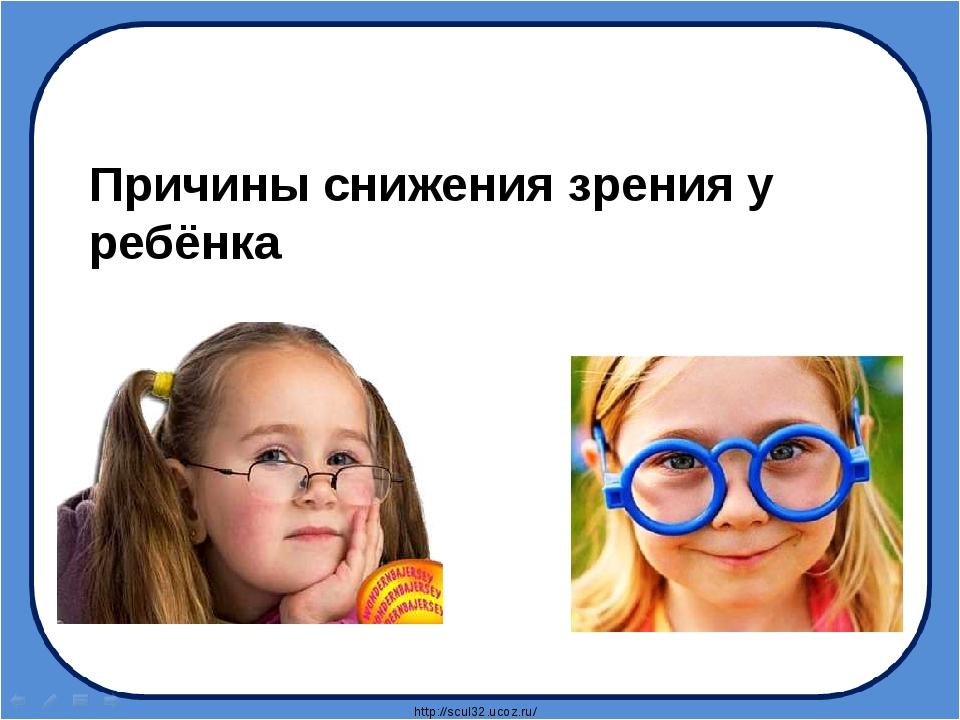 Причины снижения зрения у ребёнка http://scul32.ucoz.ru/