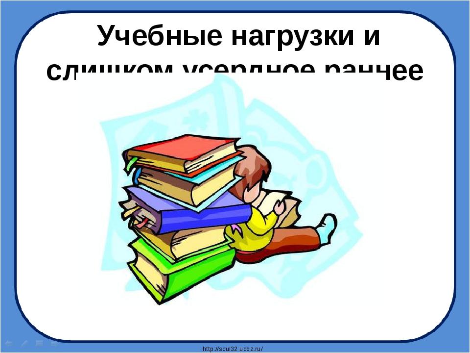 Учебные нагрузки и слишком усердное раннее развитие http://scul32.ucoz.ru/