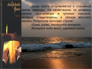 Душа поэта устремляется к стихийной жизни природы. Ей свойственно то активное