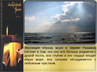Эволюция образа моря в лирике Пушкина состоит в том, что оно все больше родни